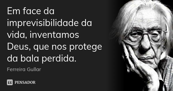 Em face da imprevisibilidade da vida, inventamos Deus, que nos protege da bala perdida.... Frase de Ferreira Gullar.