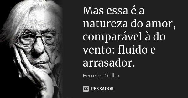 Mas essa é a natureza do amor, comparável à do vento: fluido e arrasador.... Frase de Ferreira Gullar.