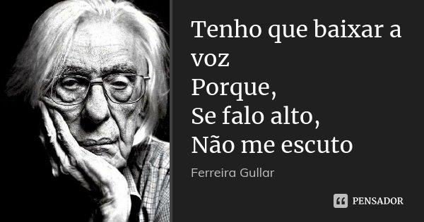 Tenho que baixar a voz Porque, Se falo alto, Não me escuto... Frase de Ferreira Gullar.