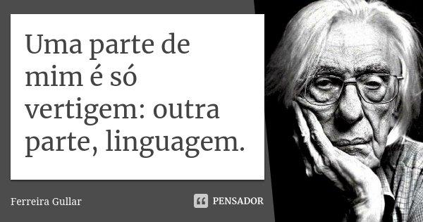 Uma parte de mim é só vertigem: outra parte, linguagem.... Frase de Ferreira Gullar.