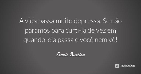 A vida passa muito depressa. Se não paramos para curti-la de vez em quando, ela passa e você nem vê!... Frase de Ferris Bueller.