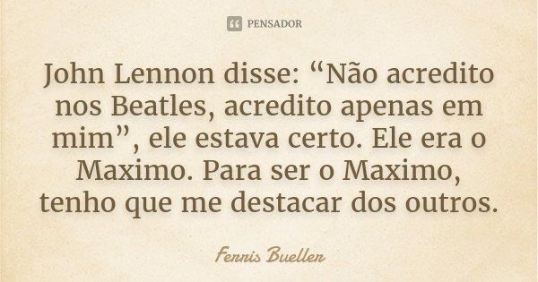 """John Lennon disse: """"Não acredito nos Beatles, acredito apenas em mim"""", ele estava certo. Ele era o Maximo. Para ser o Maximo, tenho que me destacar dos outros.... Frase de Ferris Bueller."""