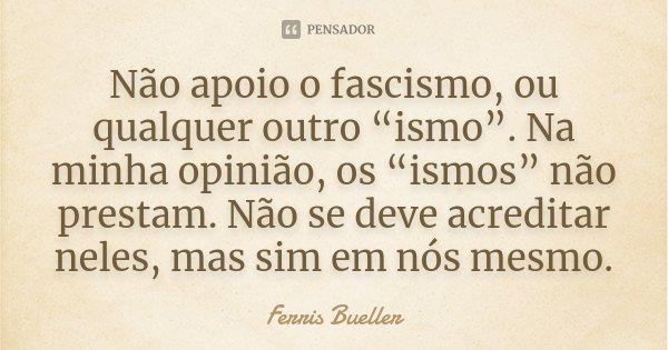 """Não apoio o fascismo, ou qualquer outro """"ismo"""". Na minha opinião, os """"ismos"""" não prestam. Não se deve acreditar neles, mas sim em nós mesmo.... Frase de Ferris Bueller."""