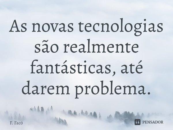 As novas tecnologias são realmente fantásticas, até darem problema.... Frase de F. Facó.
