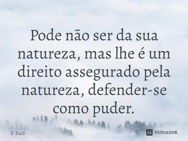 Pode não ser da sua natureza, mas lhe é um direito assegurado pela natureza, defender-se como puder.... Frase de F. Facó.