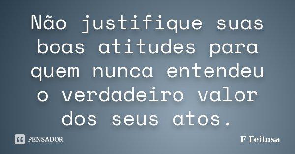 Não justifique suas boas atitudes para quem nunca entendeu o verdadeiro valor dos seus atos.... Frase de F Feitosa.