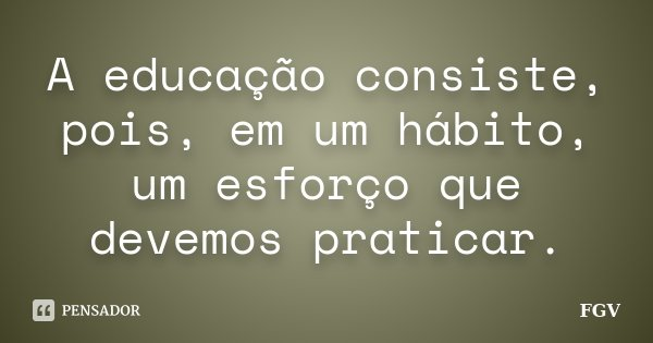 A educação consiste, pois, em um hábito, um esforço que devemos praticar.... Frase de FGV.