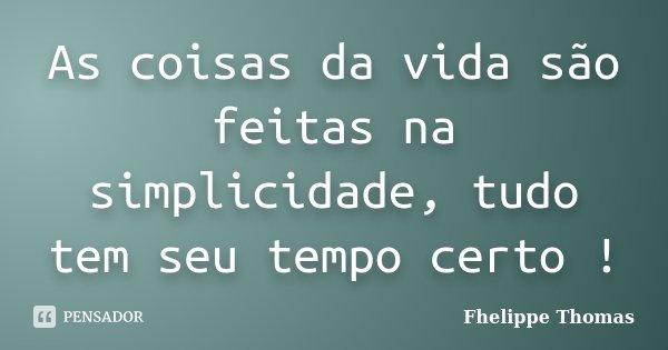 As coisas da vida são feitas na simplicidade, tudo tem seu tempo certo !... Frase de Fhelippe Thomas.