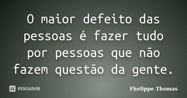 O maior defeito das pessoas é fazer tudo por pessoas que não fazem questão da gente.... Frase de Fhelippe Thomas.