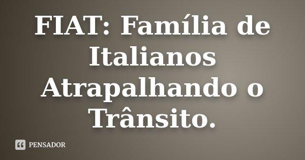 FIAT: Família de Italianos Atrapalhando o Trânsito.... Frase de Desconhecido.