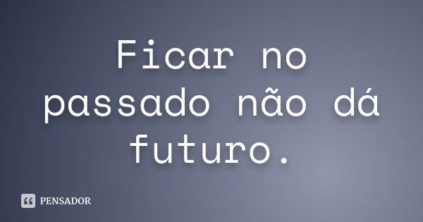 Ficar no passado não dá futuro.... Frase de Desconhecido.