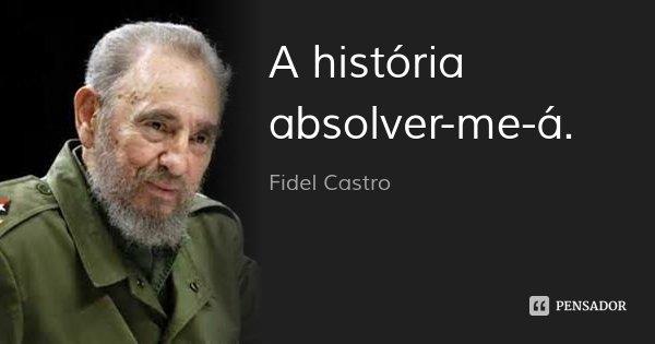 A história absolver-me-á.... Frase de Fidel Castro.