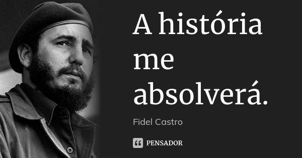 A história me absolverá.... Frase de Fidel Castro.