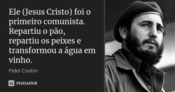 Ele (Jesus Cristo) foi o primeiro comunista. Repartiu o pão, repartiu os peixes e transformou a água em vinho.... Frase de Fidel Castro.