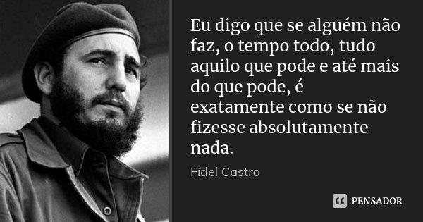 Eu digo que se alguém não faz, o tempo todo, tudo aquilo que pode e até mais do que pode, é exatamente como se não fizesse absolutamente nada.... Frase de Fidel Castro.