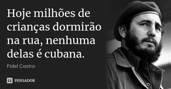 Hoje milhões de crianças dormirão na rua, nenhuma delas é cubana.... Frase de Fidel Castro.