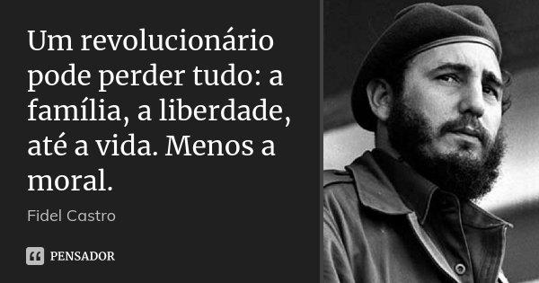 Um revolucionário pode perder tudo: a família, a liberdade, até a vida. Menos a moral.... Frase de Fidel Castro.