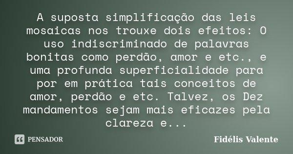 A suposta simplificação das leis mosaicas nos trouxe dois efeitos: O uso indiscriminado de palavras bonitas como perdão, amor e etc., e uma profunda superficial... Frase de Fidélis Valente.