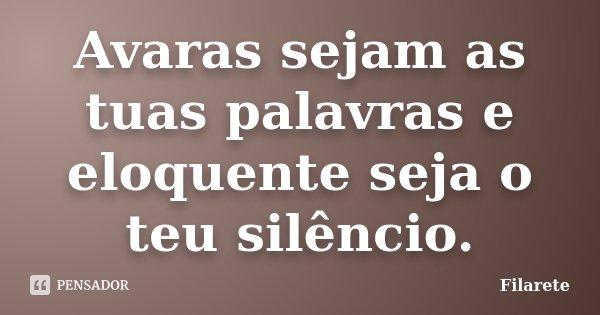 Avaras sejam as tuas palavras e eloquente seja o teu silêncio.... Frase de Filarete.