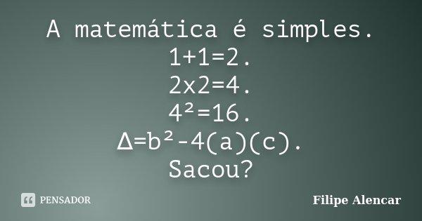 A matemática é simples. 1+1=2. 2x2=4. 4²=16. ∆=b²-4(a)(c). Sacou?... Frase de Filipe Alencar.
