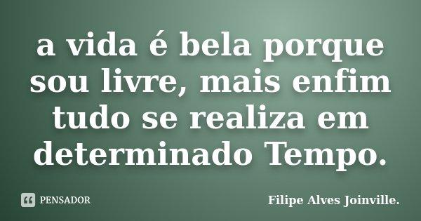 a vida é bela porque sou livre, mais enfim tudo se realiza em determinado Tempo.... Frase de Filipe Alves Joinville..