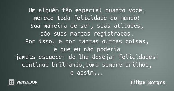 Um alguém tão especial quanto você, merece toda felicidade do mundo! Sua maneira de ser, suas atitudes, são suas marcas registradas. Por isso, e por tantas outr... Frase de Filipe Borges.
