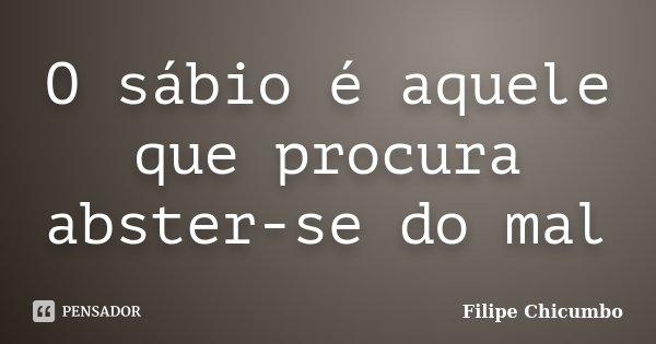 O sábio é aquele que procura abster-se do mal... Frase de Filipe Chicumbo.
