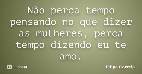 Não perca tempo pensando no que dizer as mulheres, perca tempo dizendo eu te amo.... Frase de Filipe Correia.