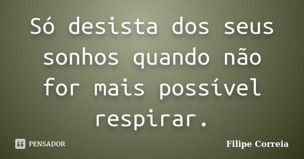 Só desista dos seus sonhos quando não for mais possível respirar.... Frase de Filipe Correia.