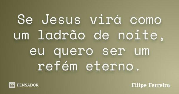 Se Jesus virá como um ladrão de noite, eu quero ser um refém eterno.... Frase de Filipe Ferreira.