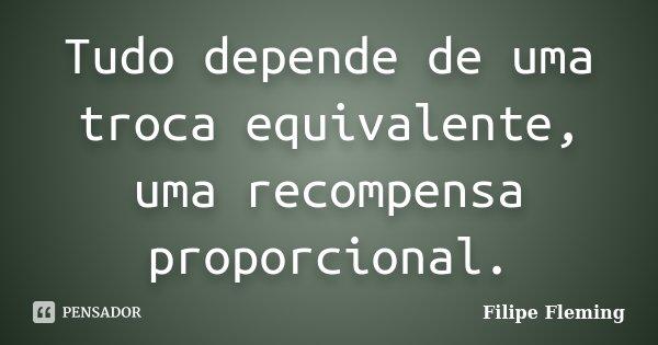 Tudo depende de uma troca equivalente, uma recompensa proporcional.... Frase de Filipe Fleming.