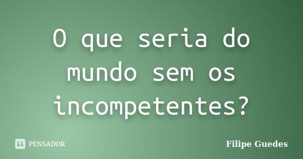 O que seria do mundo sem os incompetentes?... Frase de Filipe Guedes.