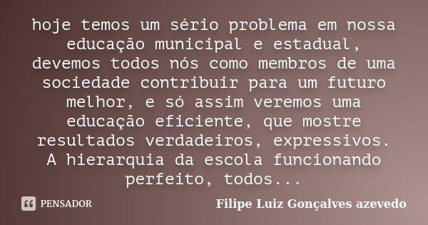 hoje temos um sério problema em nossa educação municipal e estadual, devemos todos nós como membros de uma sociedade contribuir para um futuro melhor, e só assi... Frase de Filipe Luiz Gonçalves Azevedo.