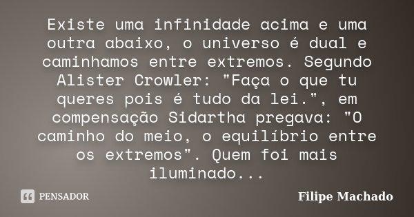 """Existe uma infinidade acima e uma outra abaixo, o universo é dual e caminhamos entre extremos. Segundo Alister Crowler: """"Faça o que tu queres pois é tudo d... Frase de Filipe Machado."""