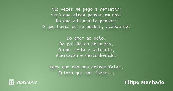 """""""As vezes me pego a refletir: Será que ainda pensam em nós? Do que adiantaria pensar; O que havia de se acabar, acabou-se! Do amor ao ódio, Da paixão ao de... Frase de Filipe Machado."""