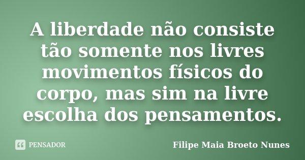 A liberdade não consiste tão somente nos livres movimentos físicos do corpo, mas sim na livre escolha dos pensamentos.... Frase de Filipe Maia Broeto Nunes.