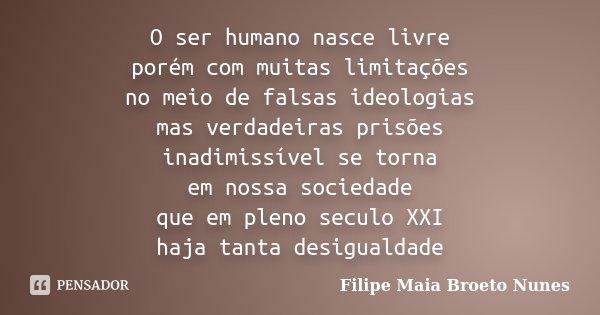O ser humano nasce livre porém com muitas limitações no meio de falsas ideologias mas verdadeiras prisões inadimissível se torna em nossa sociedade que em pleno... Frase de Filipe Maia Broeto Nunes.