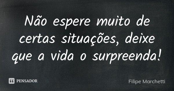 Não espere muito de certas situações, deixe que a vida o surpreenda!... Frase de Filipe Marchetti.