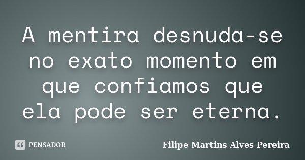 A mentira desnuda-se no exato momento em que confiamos que ela pode ser eterna.... Frase de Filipe Martins Alves Pereira.