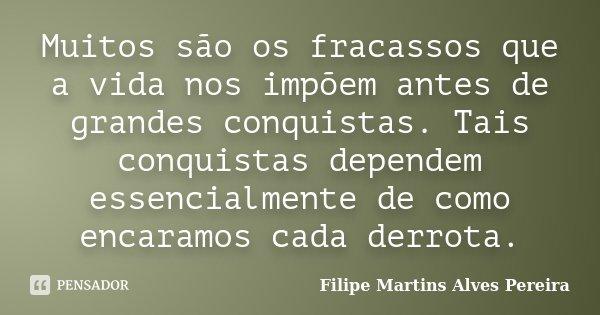 Muitos são os fracassos que a vida nos impõem antes de grandes conquistas. Tais conquistas dependem essencialmente de como encaramos cada derrota.... Frase de Filipe Martins Alves Pereira.