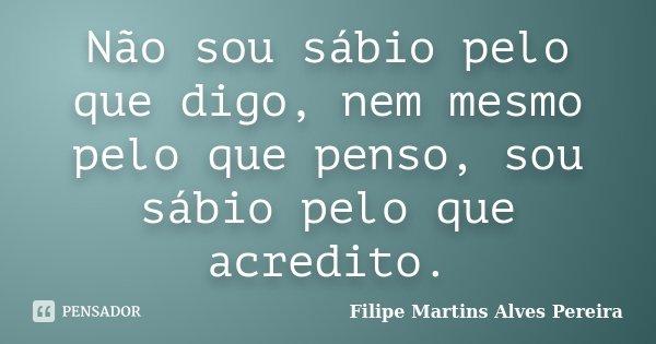 Não sou sábio pelo que digo, nem mesmo pelo que penso, sou sábio pelo que acredito.... Frase de Filipe Martins Alves Pereira.
