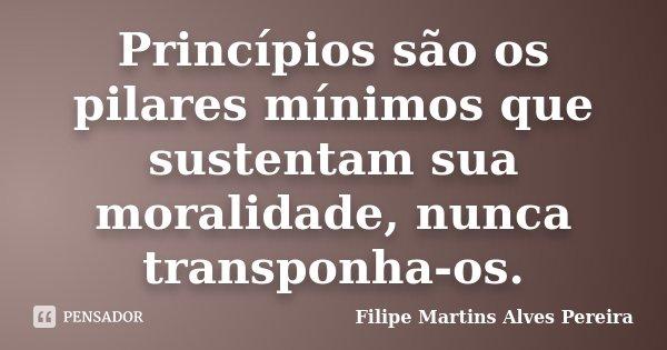 Princípios são os pilares mínimos que sustentam sua moralidade, nunca transponha-os.... Frase de Filipe Martins Alves Pereira.