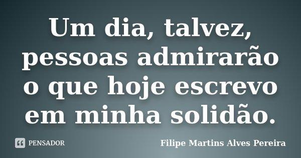 Um dia, talvez, pessoas admirarão o que hoje escrevo em minha solidão.... Frase de Filipe Martins Alves Pereira.