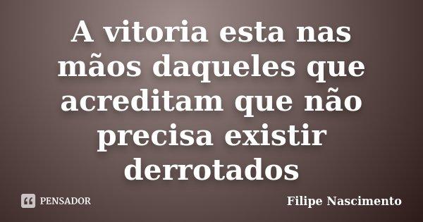 A vitoria esta nas mãos daqueles que acreditam que não precisa existir derrotados... Frase de Filipe Nascimento.