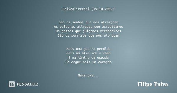 Paixão irrreal (19-10-2009) São os sonhos que nos atraiçoam As palavras atiradas que acreditamos Os gestos que julgamos verdadeiros São os sorrisos que nos ator... Frase de Filipe Paiva.