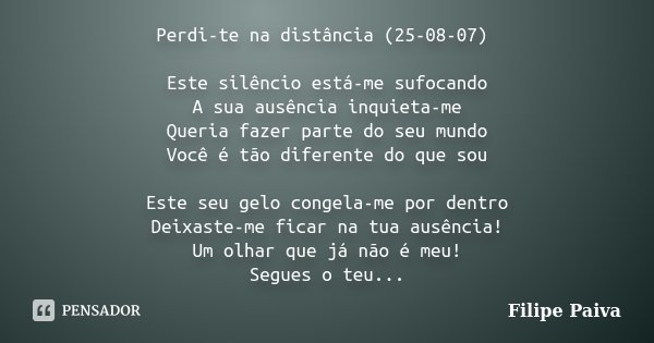 Perdi-te na distância (25-08-07) Este silêncio está-me sufocando A sua ausência inquieta-me Queria fazer parte do seu mundo Você é tão diferente do que sou Este... Frase de Filipe Paiva.