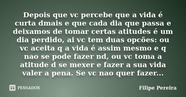 Depois que vc percebe que a vida é curta dmais e que cada dia que passa e deixamos de tomar certas atitudes é um dia perdido, ai vc tem duas opcões: ou vc aceit... Frase de Filipe Pereira.