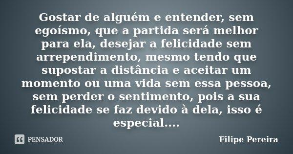 Gostar de alguém e entender, sem egoísmo, que a partida será melhor para ela, desejar a felicidade sem arrependimento, mesmo tendo que supostar a distância e ac... Frase de Filipe Pereira.