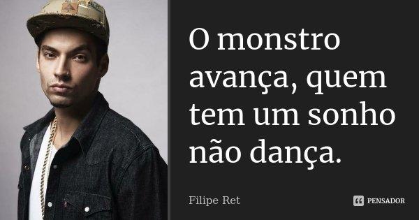 O monstro avança, quem tem um sonho não dança.... Frase de Filipe Ret.