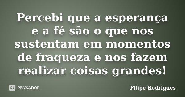 Percebi que a esperança e a fé são o que nos sustentam em momentos de fraqueza e nos fazem realizar coisas grandes!... Frase de Filipe Rodrigues.